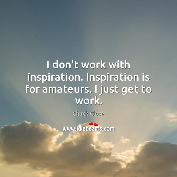I don't work with inspiration. Inspiration is for amateurs. I just get to work. Chuck Close Picture Quote