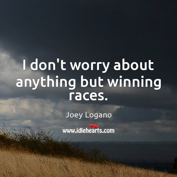 I don't worry about anything but winning races. Image