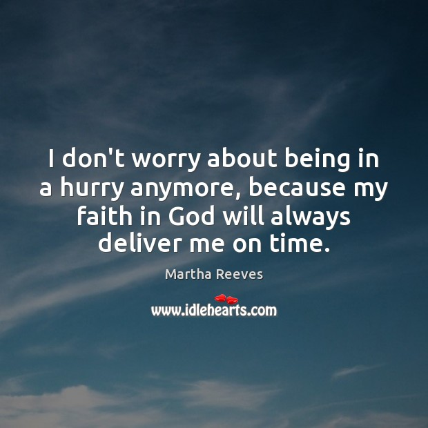 I don't worry about being in a hurry anymore, because my faith Image