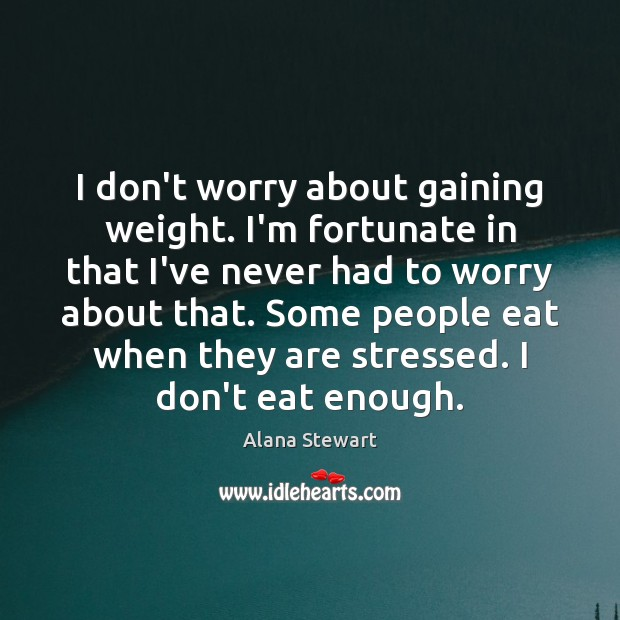 I don't worry about gaining weight. I'm fortunate in that I've never Image