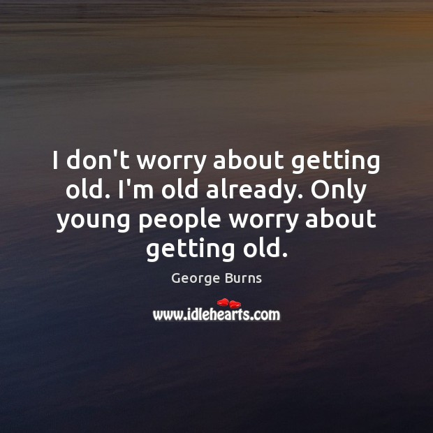 Image, I don't worry about getting old. I'm old already. Only young people