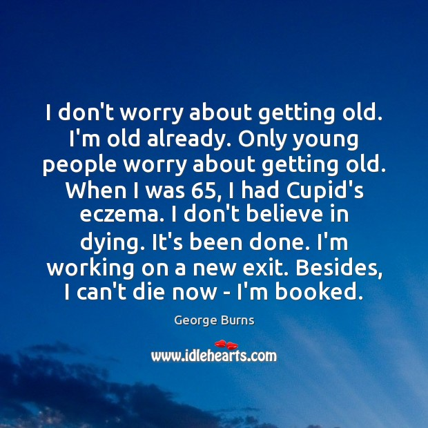 I don't worry about getting old. I'm old already. Only young people George Burns Picture Quote