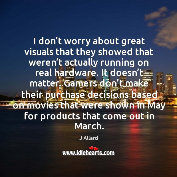 I don't worry about great visuals that they showed that weren't actually running on real hardware. J Allard Picture Quote