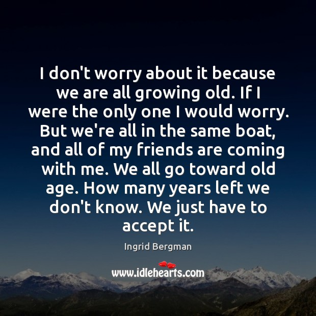 I don't worry about it because we are all growing old. If Image