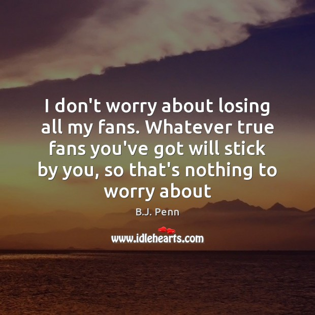 Image, I don't worry about losing all my fans. Whatever true fans you've