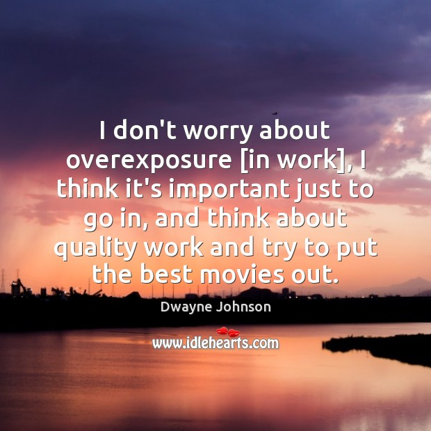 I don't worry about overexposure [in work], I think it's important just Dwayne Johnson Picture Quote