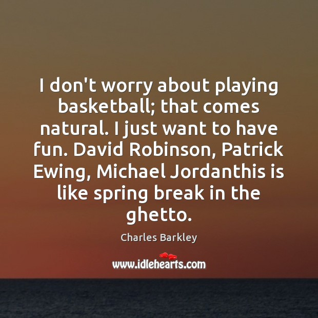 I don't worry about playing basketball; that comes natural. I just want Charles Barkley Picture Quote