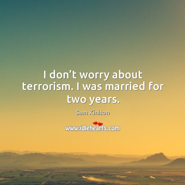 I don't worry about terrorism. I was married for two years. Sam Kinison Picture Quote