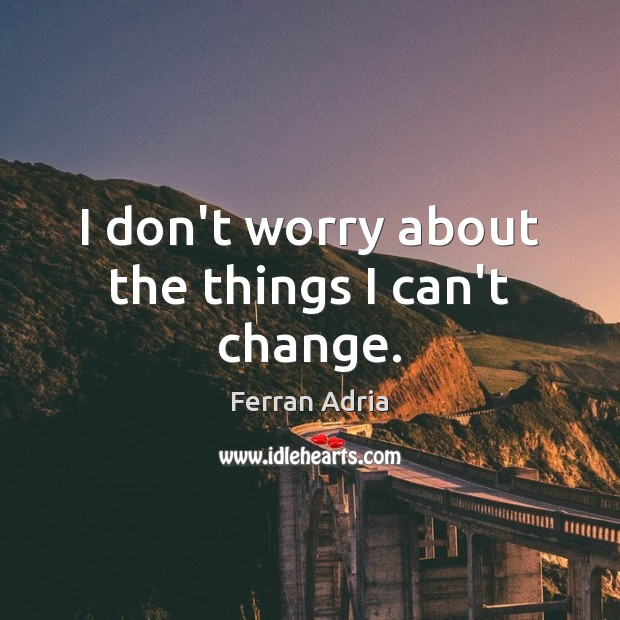 I don't worry about the things I can't change. Image