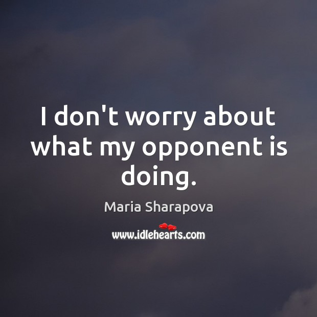 I don't worry about what my opponent is doing. Maria Sharapova Picture Quote