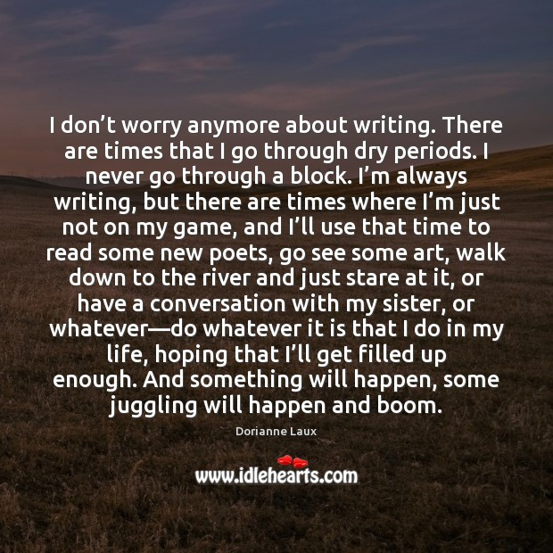 I don't worry anymore about writing. There are times that I Image