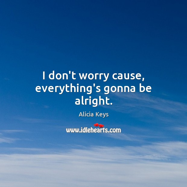 I don't worry cause, everything's gonna be alright. Alicia Keys Picture Quote