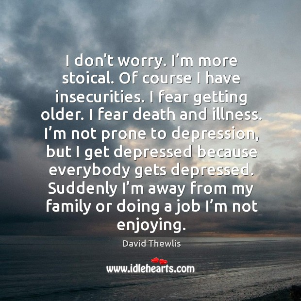 I don't worry. I'm more stoical. Of course I have insecurities. I fear getting older. David Thewlis Picture Quote
