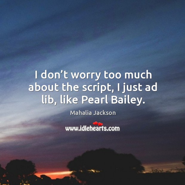 I don't worry too much about the script, I just ad lib, like pearl bailey. Mahalia Jackson Picture Quote