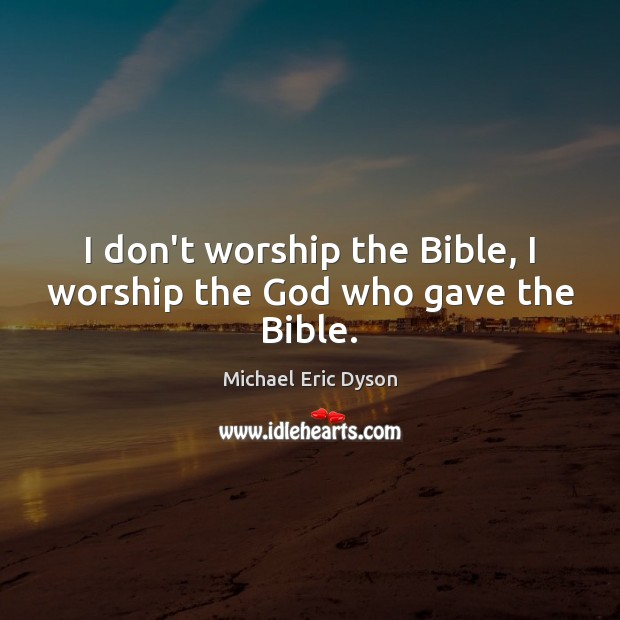 I don't worship the Bible, I worship the God who gave the Bible. Image