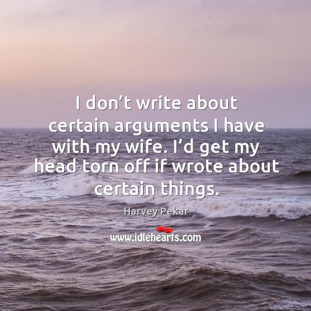 I don't write about certain arguments I have with my wife. I'd get my head torn off if wrote about certain things. Harvey Pekar Picture Quote