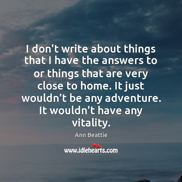 I don't write about things that I have the answers to or Ann Beattie Picture Quote