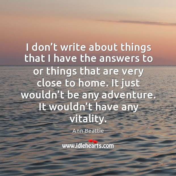 I don't write about things that I have the answers to or things that are very close to home. Ann Beattie Picture Quote