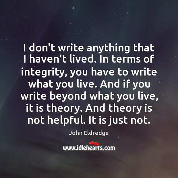 I don't write anything that I haven't lived. In terms of integrity, Image
