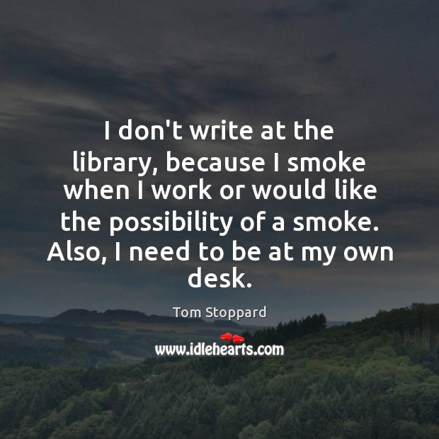 I don't write at the library, because I smoke when I work Image