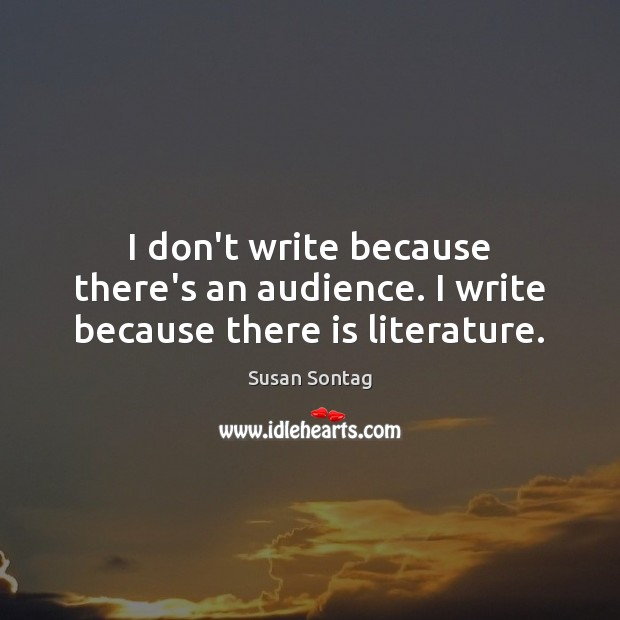 I don't write because there's an audience. I write because there is literature. Susan Sontag Picture Quote