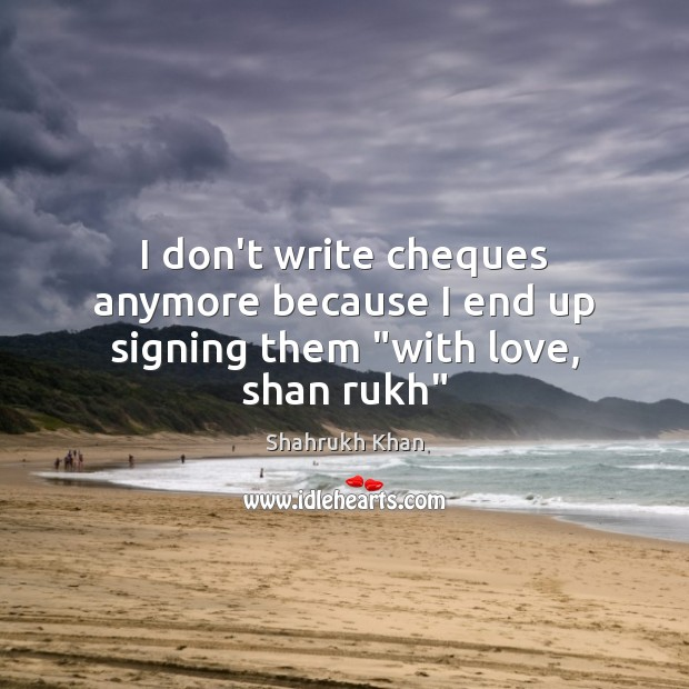"""I don't write cheques anymore because I end up signing them """"with love, shan rukh"""" Shahrukh Khan Picture Quote"""