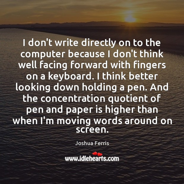 I don't write directly on to the computer because I don't think Joshua Ferris Picture Quote