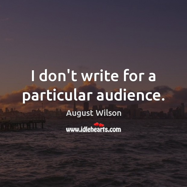 I don't write for a particular audience. August Wilson Picture Quote
