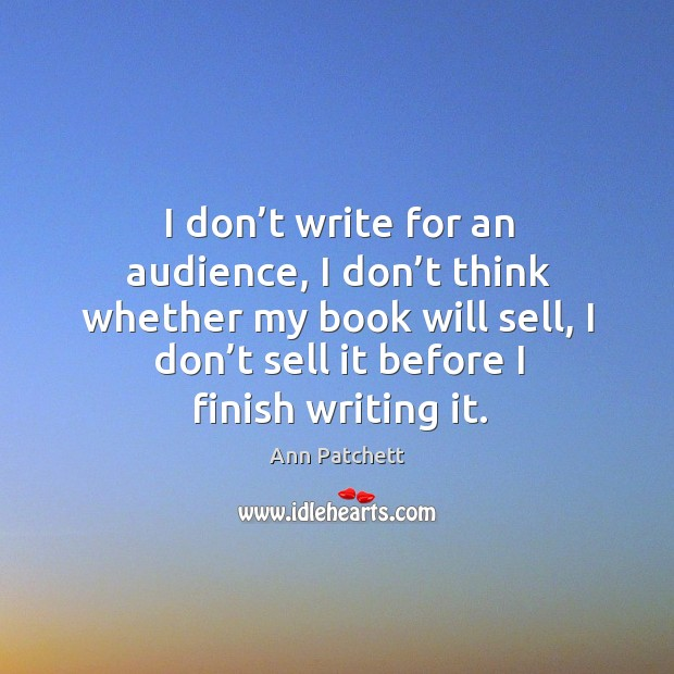 Image, I don't write for an audience, I don't think whether my book will sell, I don't sell it before I finish writing it.