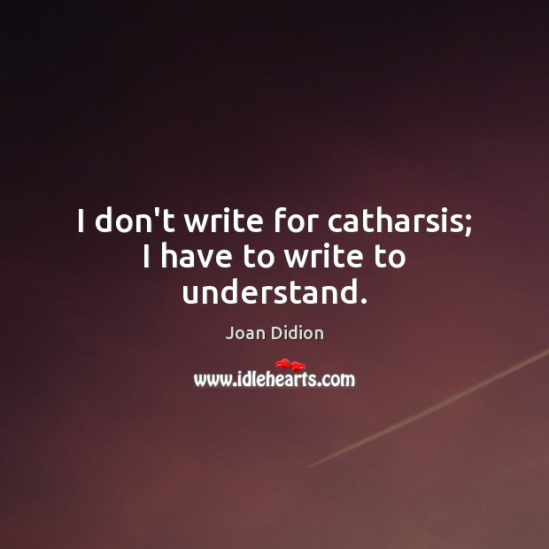I don't write for catharsis; I have to write to understand. Image
