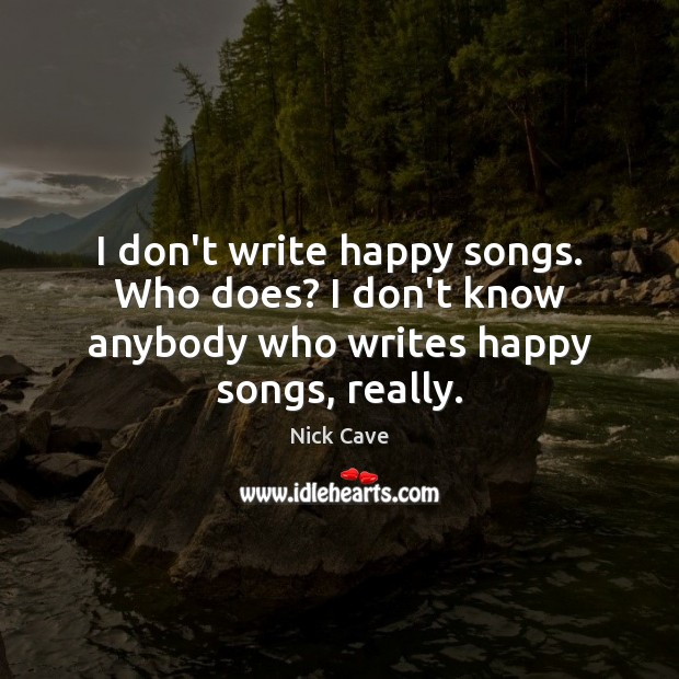 I don't write happy songs. Who does? I don't know anybody who writes happy songs, really. Nick Cave Picture Quote