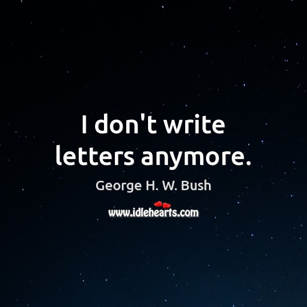I don't write letters anymore. George H. W. Bush Picture Quote