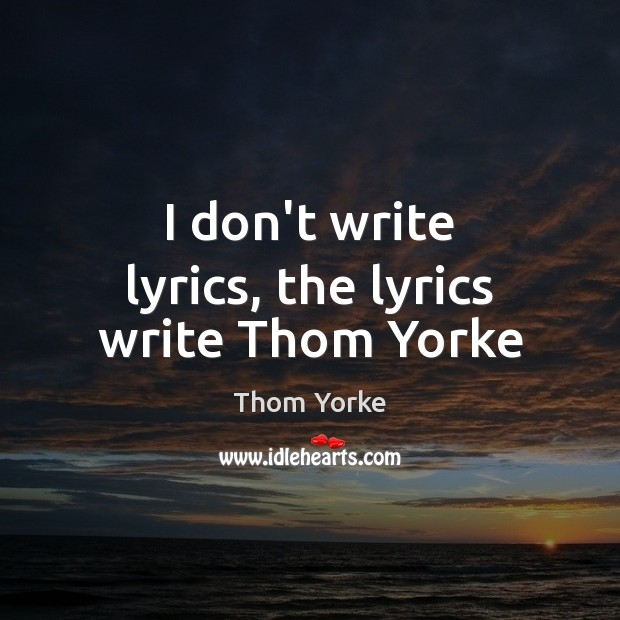 I don't write lyrics, the lyrics write Thom Yorke Thom Yorke Picture Quote