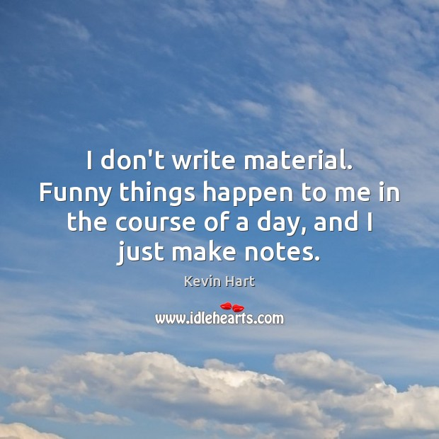 I don't write material. Funny things happen to me in the course Kevin Hart Picture Quote