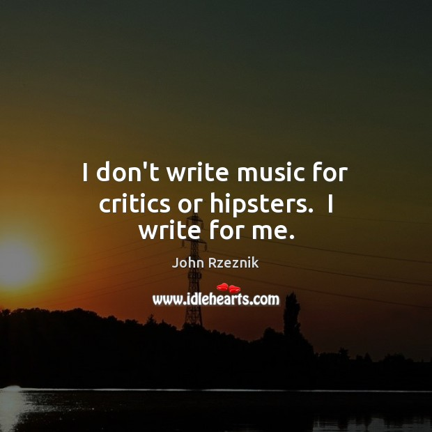 I don't write music for critics or hipsters.  I write for me. John Rzeznik Picture Quote