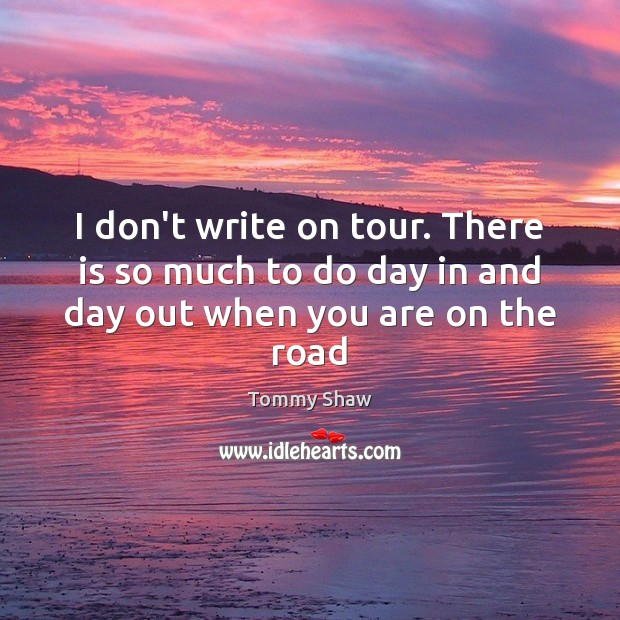 Image, I don't write on tour. There is so much to do day in and day out when you are on the road