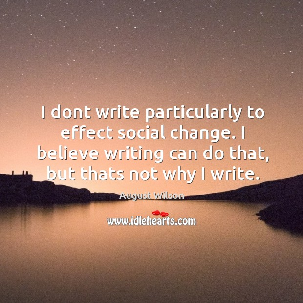 I dont write particularly to effect social change. I believe writing can August Wilson Picture Quote
