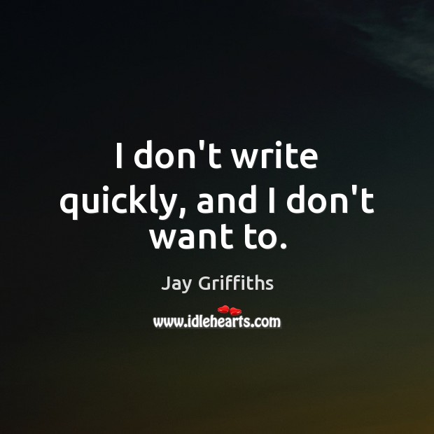I don't write quickly, and I don't want to. Image