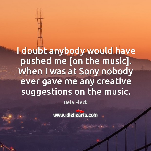 Image, I doubt anybody would have pushed me [on the music]. When I
