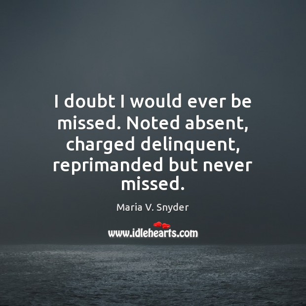 I doubt I would ever be missed. Noted absent, charged delinquent, reprimanded Maria V. Snyder Picture Quote