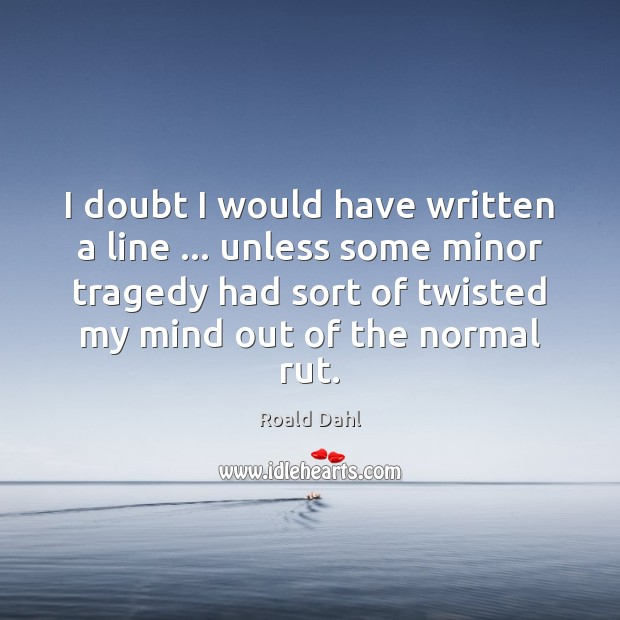 I doubt I would have written a line … unless some minor tragedy Roald Dahl Picture Quote