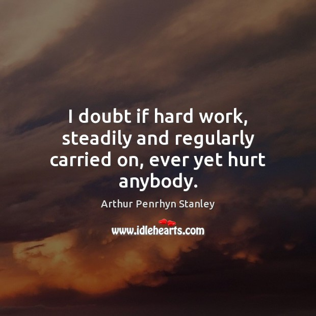 Image, I doubt if hard work, steadily and regularly carried on, ever yet hurt anybody.