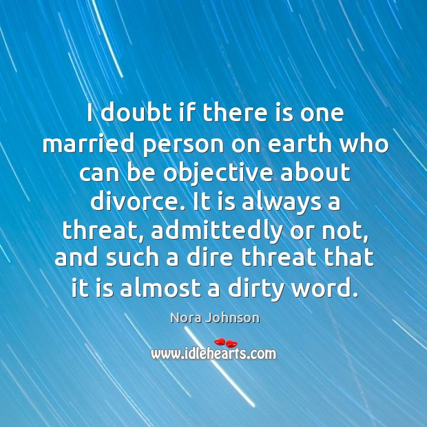 Image, I doubt if there is one married person on earth who can be objective about divorce.