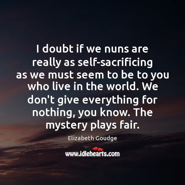 I doubt if we nuns are really as self-sacrificing as we must Elizabeth Goudge Picture Quote