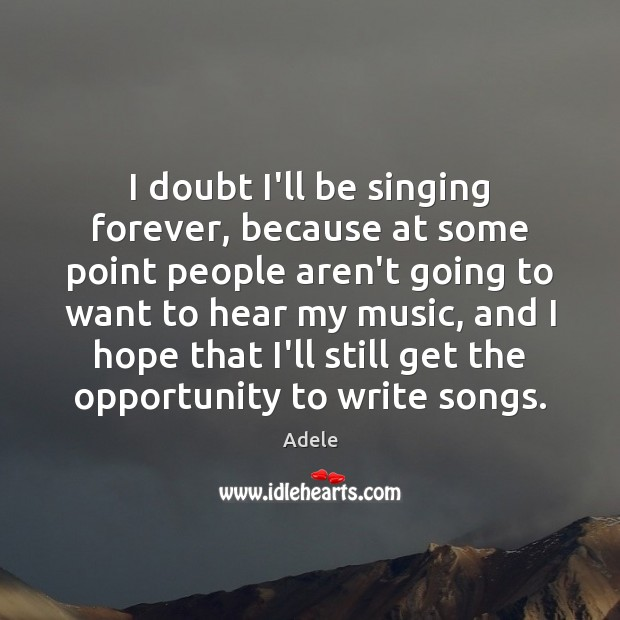 I doubt I'll be singing forever, because at some point people aren't Adele Picture Quote