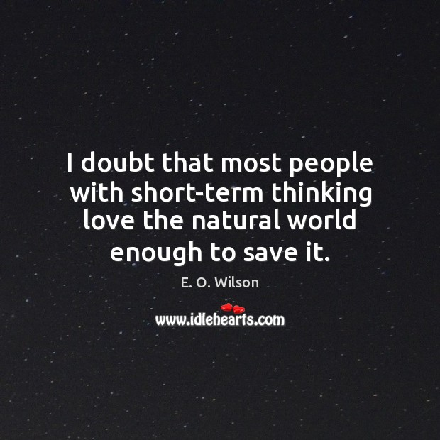 I doubt that most people with short-term thinking love the natural world E. O. Wilson Picture Quote