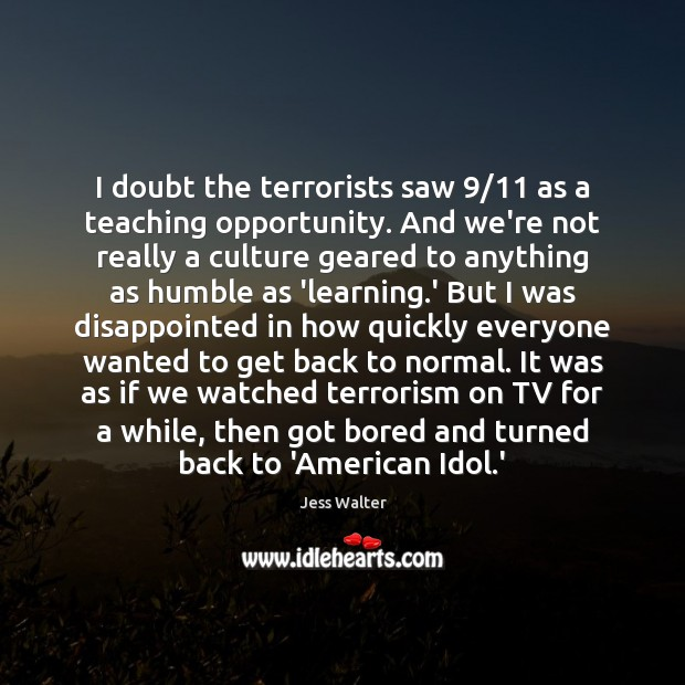 I doubt the terrorists saw 9/11 as a teaching opportunity. And we're not Jess Walter Picture Quote