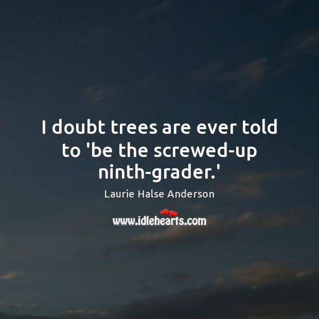 Laurie Halse Anderson Picture Quote image saying: I doubt trees are ever told to 'be the screwed-up ninth-grader.'