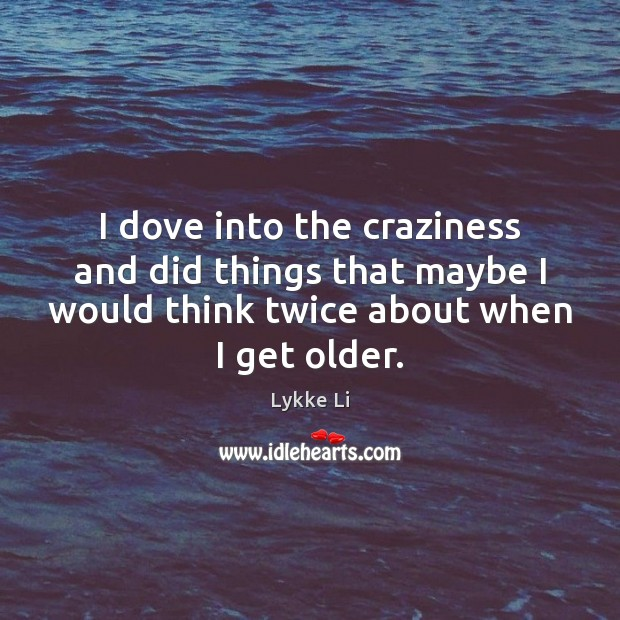 I dove into the craziness and did things that maybe I would Lykke Li Picture Quote