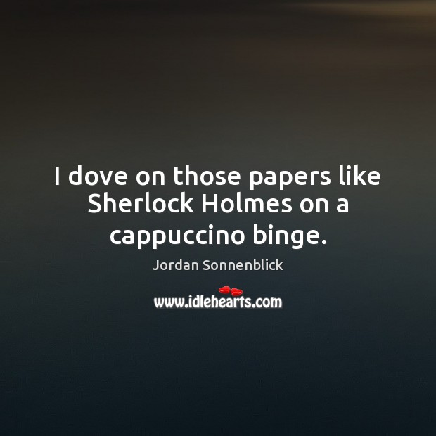 Image, I dove on those papers like Sherlock Holmes on a cappuccino binge.